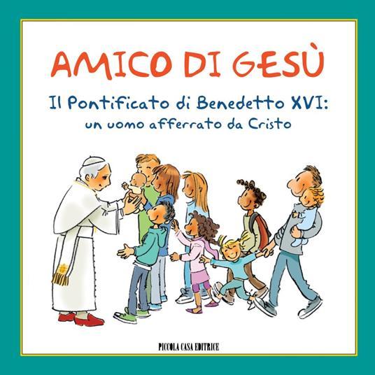 Amico di Gesù. Il pontificato di Benedetto XVI. Un uomo afferrato da Cristo - A. Formaggio,Lorenzo Murnigotti - ebook