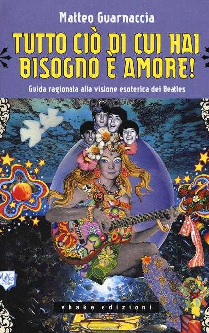 Tutto ciò di cui hai bisogno è amore! Guida ragionata alla visione esoterica dei Beatles - Matteo Guarnaccia - copertina