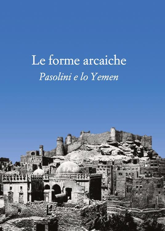 Le forme arcaiche. Pasolini e lo Yemen - Franco Arato,Marco Antonio Bazzocchi - copertina