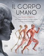 Il corpo umano. Una guida completa per comprendere il corpo umano e il suo funzionamento