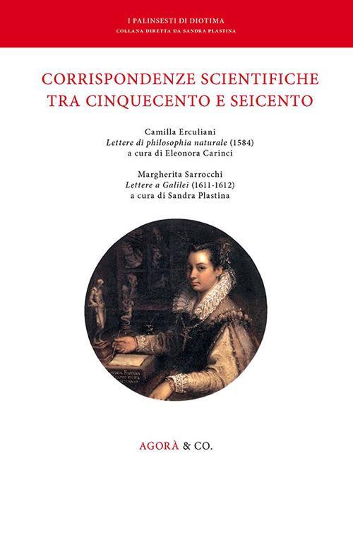 Corrispondenze scientifiche tra Cinquecento e Seicento. Camilla Erculiani «Lettere di philosophia naturale» (1584). Margherita Sarrocchi «Lettere a Galilei» (1611-1612) - copertina