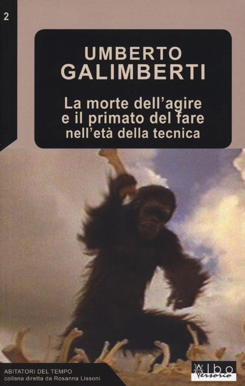 La morte dell'agire e il primato del fare nell'età della tecnica - Umberto Galimberti - copertina