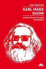 Karl Marx Show. Proletari di tutto il mondo, perdonatemi