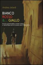 Bianco, rosso e... giallo. Piccoli e grandi delitti e misteri italiani in venticinque anni di cronaca nera (1988-2013)