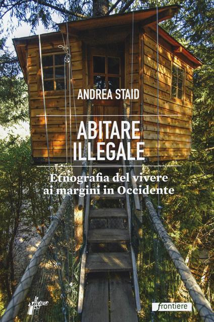 Abitare illegale. Etnografia del vivere ai margini in Occidente - Andrea Staid - copertina