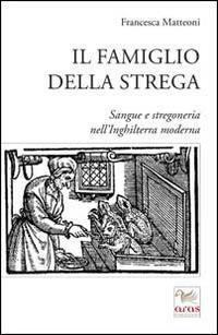 Il famiglio della strega. Sangue e stregoneria nell'Inghiletrra moderna - Francesca Matteoni - copertina