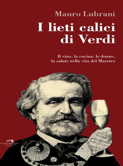 I lieti calici di Verdi. Il vino, la cucina, le donne, la salute nella vita del maestro - Mauro Lubrani - ebook