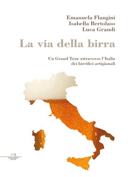 La via della birra. Un Grand Tour attraverso l'Italia dei birrifici artigianali - Emanuela Flangini,Luca Grandi,Isabella Bertolaso - ebook