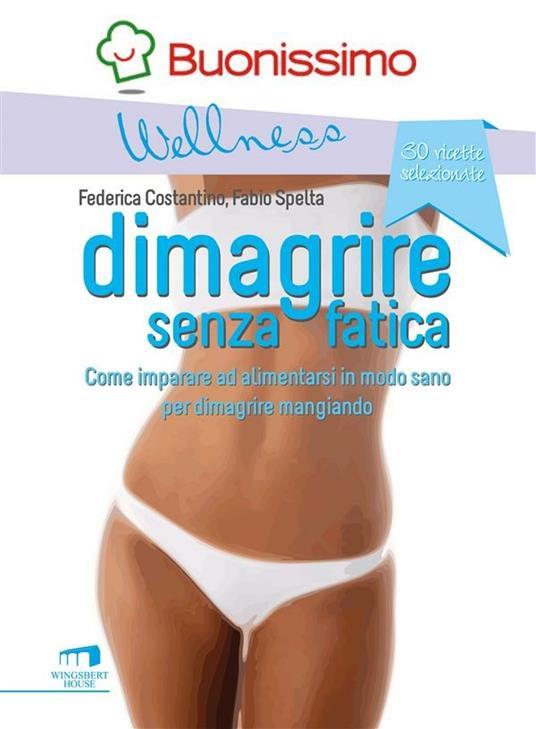 Dimagrire senza fatica. Come imparare ad alimentarsi in modo sano per dimagrire mangiando - Federica Costantino,Fabio Spelta - ebook