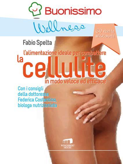 La cellulite. L'alimentazione ideale per combattere la cellulite in modo veloce ed efficace - Federica Costantino,Fabio Spelta - ebook