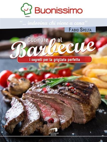 Cucinare al barbeque. I segreti per la grigliata perfetta - Fabio Spelta - ebook