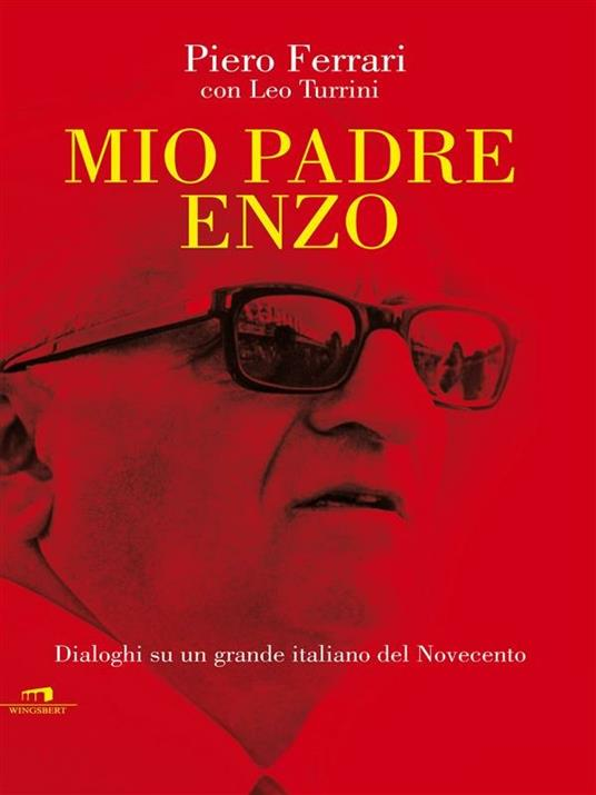 Mio padre Enzo. Dialoghi su un grande italiano del Novecento - Piero Ferrari,Leo Turrini - ebook