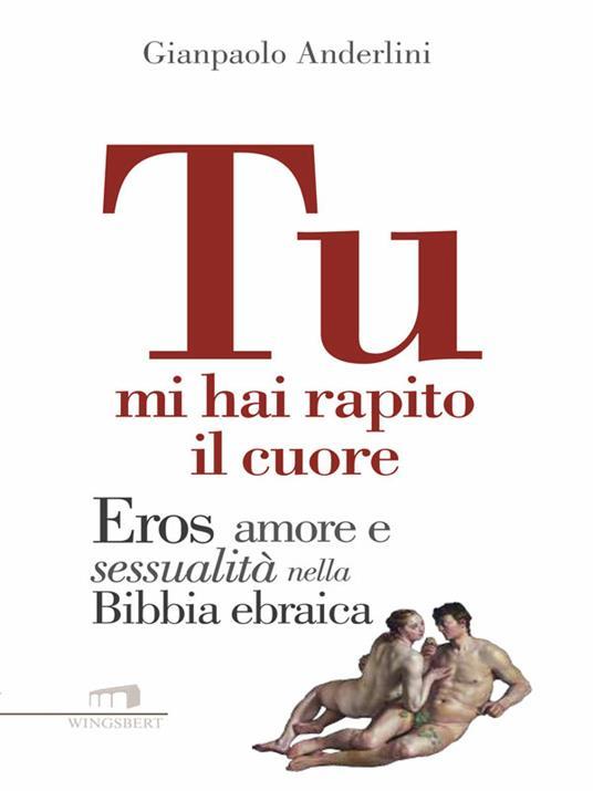 Tu mi hai rapito il cuore. Eros, amore e sessualità nella Bibbia ebraica - Gianpaolo Anderlini - ebook