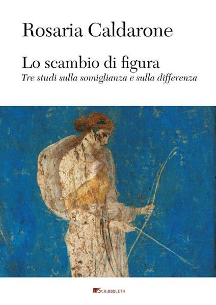 Lo scambio di figura. Tre studi sulla somiglianza e sulla differenza - Rosaria Caldarone - copertina
