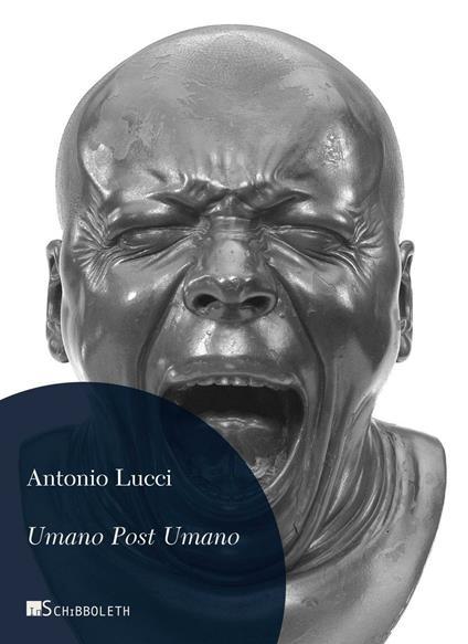 Umano post umano. Immagini dalla fine della storia - Antonio Lucci - copertina