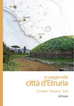 In viaggio nelle città d'Etruria. Cerveteri, Tarquinia, Vulci. Cartoguida