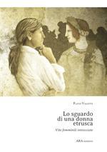 Lo sguardo di una donna etrusca. Vite femminili intrecciate