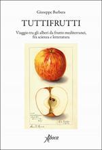 Tuttifrutti. Viaggio tra gli alberi da frutto mediterranei, fra scienza e letteratura. Ediz. a colori