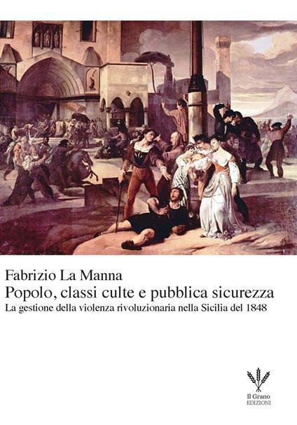 Popolo, classi culte e pubblica sicurezza. La gestione della violenza rivoluzionaria nella Sicilia del 1848 - Fabrizio La Manna - copertina