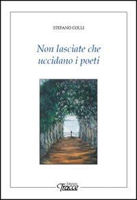 Non lasciate che uccidano i poeti - Stefano Colli - copertina