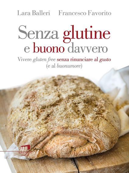 Senza glutine e buono davvero. Vivere gluten free senza rinunciare al gusto (e al buonumore) - Lara Balleri,Francesco Favorito - ebook