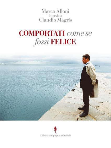Comportati come se fossi felice - Marco Alloni,Claudio Magris - ebook