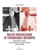 Beate menzogne (e venerabili segreti). Elia Dalla Costa: il cardinale che tradì Firenze (1943-1945)