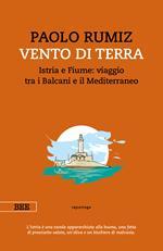 Vento di terra. Istria e Fiume: viaggio tra i Balcani e il Mediterraneo