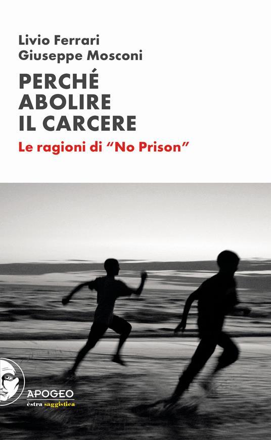 Perché abolire il carcere. Le ragioni di «No Prison» - Livio Ferrari,Giuseppe Mosconi - copertina
