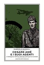 Cesare Amé e i suoi agenti. L'intelligence italiana nella Seconda guerra mondiale