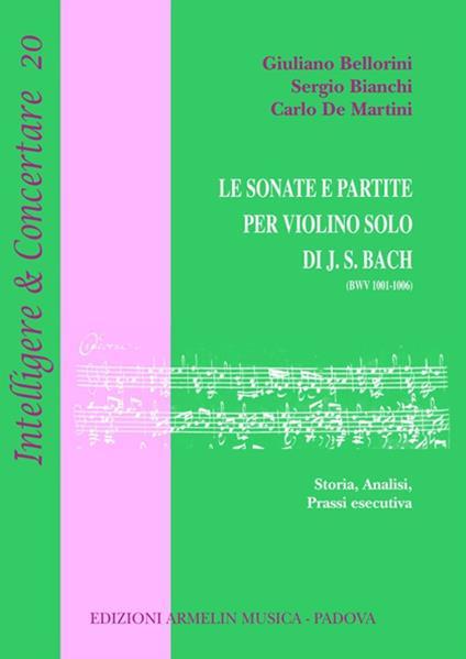 Le sonate e partite per violino solo di J.S. Bach (BWV 1001-1006). Storia, analisi, prassi esecutiva - Giuliano Bellorini,Sergio Bianchi,Carlo De Martini - copertina