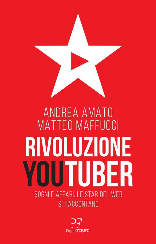 Rivoluzione Youtuber. Sogni e affari. Le star del web si raccontano - Matteo Maffucci,Andrea Amato - copertina