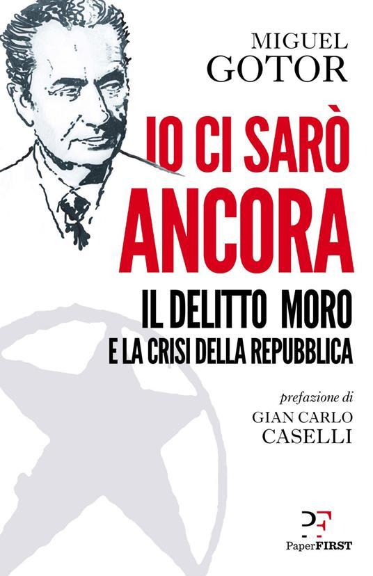 Io ci sarò ancora. Il delitto Moro e la crisi della Repubblica - Miguel Gotor - ebook