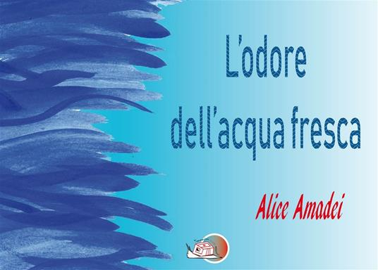L' odore dell'acqua fresca - Alice Amadei - ebook