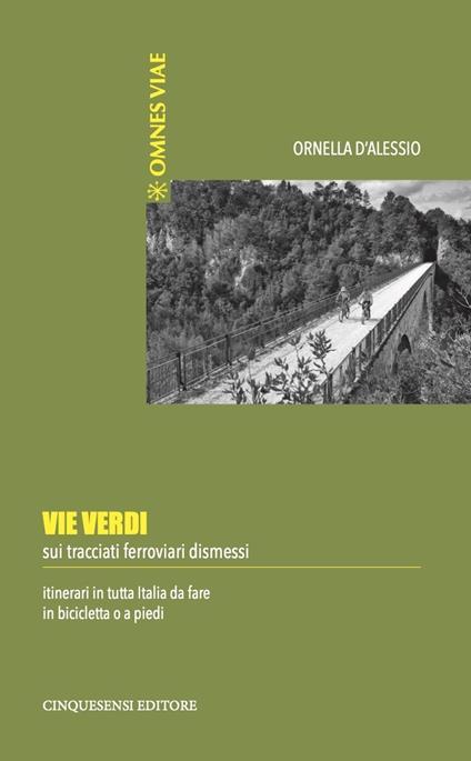 Vie verdi. Sui tracciati ferroviari dismessi. Itinerari in tutta Italia da fare in bicicletta o a piedi. Ediz. illustrata - Ornella D'Alessio - copertina