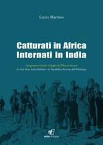 Catturati in Africa internati in India. I prigionieri italiani: le fughe dal Tibet ad Ancona. La Free Force Italia Redenta e la Repubblica Fascista dell'Himalaya