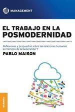 El Trabajo En La Posmodernidad: Reflexiones y propuestas sobre las relaciones humanas en tiempos de la Generacion Y