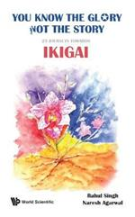 You Know The Glory, Not The Story!: 25 Journeys Towards Ikigai