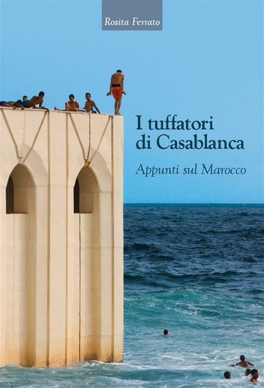 I tuffatori di Casablanca. Appunti sul Marocco - Rosita Ferrato - ebook