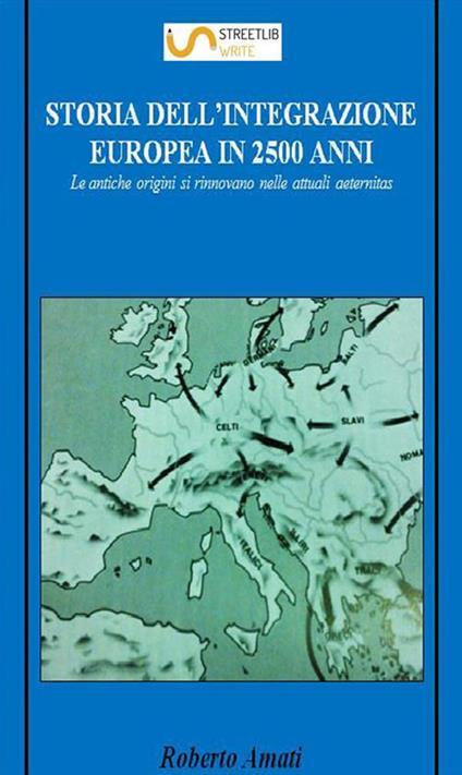 Storia dell'integrazione europea in 2500 anni. Le antiche origini si rinnovano nelle attuali aeternitas - Roberto Amati - ebook
