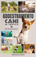 Addestramento cani in pratica. La guida definitiva per educare il tuo cane ed insegnargli 25 comandi