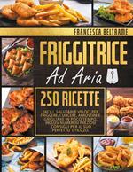 Friggitrice ad aria. 250 ricette facili, salutari e veloci per friggere, cuocere, arrostire e grigliare in poco tempo
