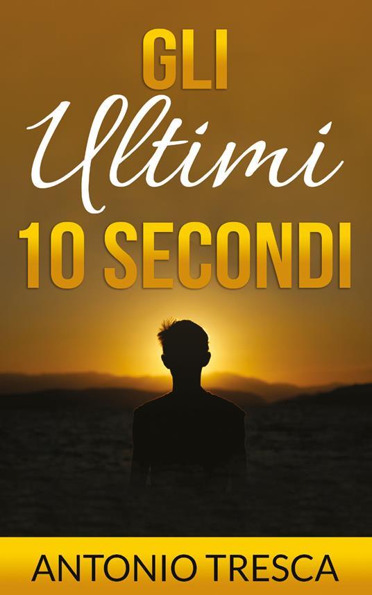 Gli ultimi dieci secondi - Antonio Tresca - copertina