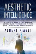 Aesthetic intelligence. A complete guide to help business leaders build their business in their own authentic and distinctive way