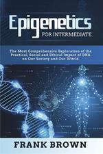 Epigenetics for Intermediate. The Most Comprehensive Exploration of the Practical, Social and Ethical Impact of DNA on Our Society and Our World