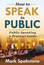 How to speak in public. Public speaking, a pratical guide