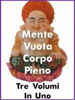 Mente vuota in corpo pieno: Volume teorico-Volume pratico-Volume poetico didascalico