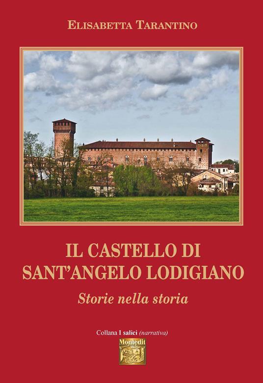 Il castello di Sant'Angelo Lodigiano. Storie nella storia - Elisabetta Tarantino - copertina