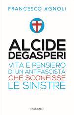 Alcide Degasperi. Vita e pensiero di un antifascista che sconfisse le sinistre