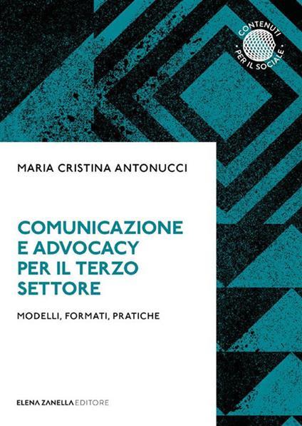 Comunicazione e advocacy per il terzo settore. Modelli, formate, pratiche - Maria Cristina Antonucci - ebook